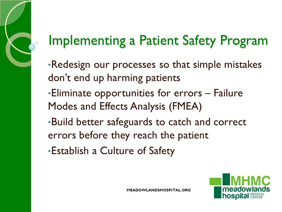 Implementing a Patient Safety Program Redesign our processes so that simple mistakes don't end up harming patients Eliminate opportunities for errors – Failure Modes and Effects Analysis (FMEA) Build better safeguards to catch and correct errors before they reach the patient Establish a Culture of Safety MEADOWLANDSHOSPITAL.ORG