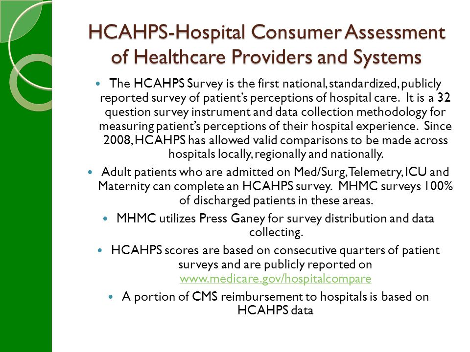 HCAHPS-Hospital Consumer Assessment of Healthcare Providers and Systems The HCAHPS Survey is the first national, standardized, publicly reported survey of patient's perceptions of hospital care.