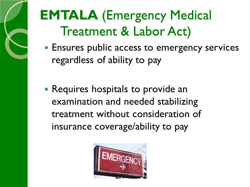 EMTALA (Emergency Medical Treatment & Labor Act) Ensures public access to emergency services regardless of ability to pay Requires hospitals to provide an examination and needed stabilizing treatment without consideration of insurance coverage/ability to pay