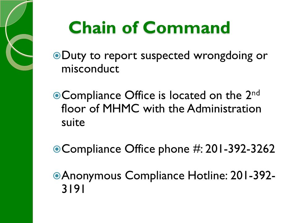 Chain of Command  Duty to report suspected wrongdoing or misconduct  Compliance Office is located on the 2 nd floor of MHMC with the Administration suite  Compliance Office phone #: 201-392-3262  Anonymous Compliance Hotline: 201-392- 3191