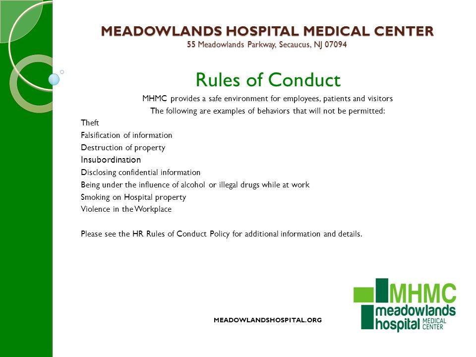 MEADOWLANDS HOSPITAL MEDICAL CENTER 55 Meadowlands Parkway, Secaucus, NJ 07094 Rules of Conduct MHMC provides a safe environment for employees, patients and visitors The following are examples of behaviors that will not be permitted: Theft Falsification of information Destruction of property Insubordination Disclosing confidential information Being under the influence of alcohol or illegal drugs while at work Smoking on Hospital property Violence in the Workplace Please see the HR Rules of Conduct Policy for additional information and details.