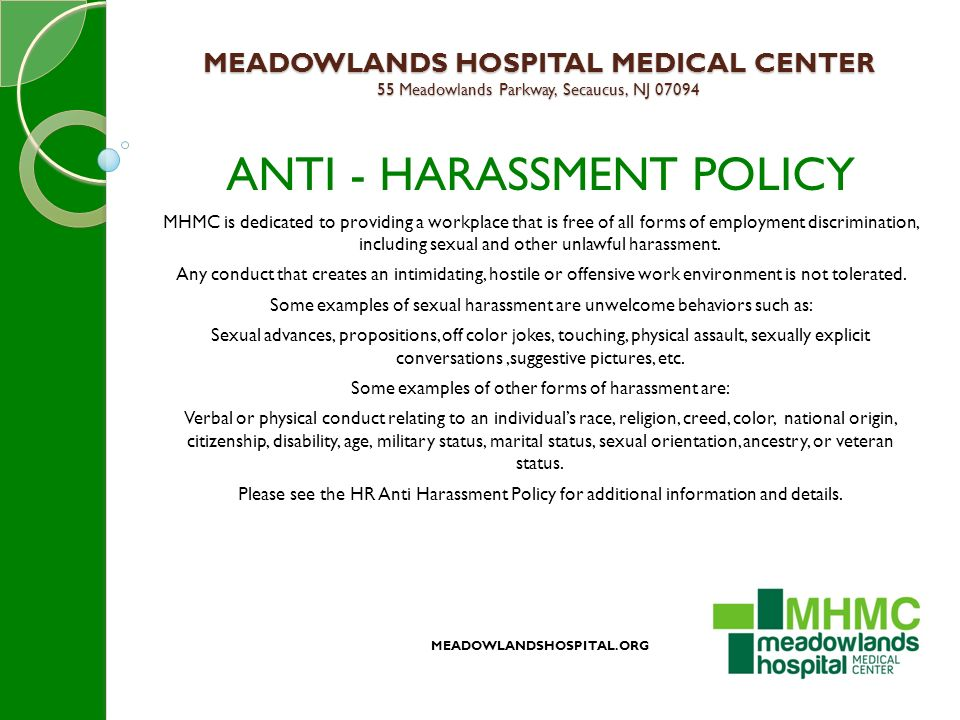 MEADOWLANDS HOSPITAL MEDICAL CENTER 55 Meadowlands Parkway, Secaucus, NJ 07094 ANTI - HARASSMENT POLICY MHMC is dedicated to providing a workplace that is free of all forms of employment discrimination, including sexual and other unlawful harassment.