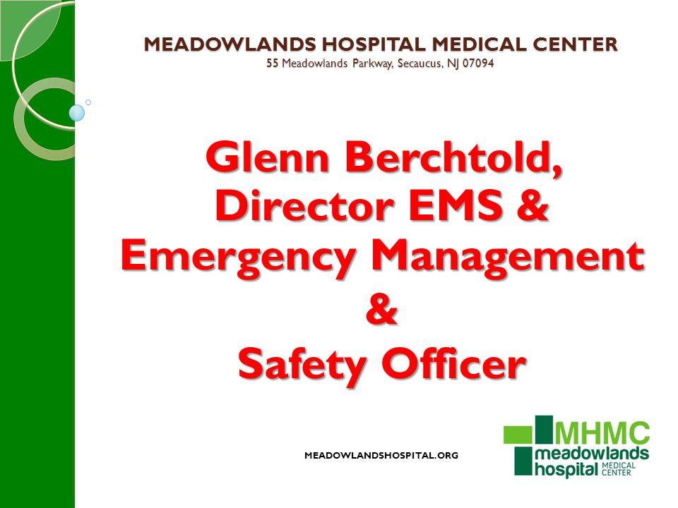 MEADOWLANDS HOSPITAL MEDICAL CENTER 55 Meadowlands Parkway, Secaucus, NJ 07094 Glenn Berchtold, Director EMS & Emergency Management & Safety Officer MEADOWLANDSHOSPITAL.ORG