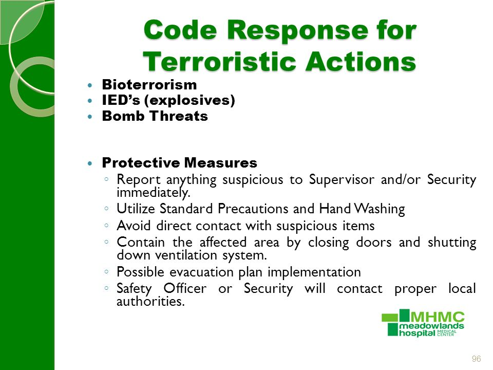 96 Code Response for Terroristic Actions Bioterrorism IED's (explosives) Bomb Threats Protective Measures ◦ Report anything suspicious to Supervisor and/or Security immediately.