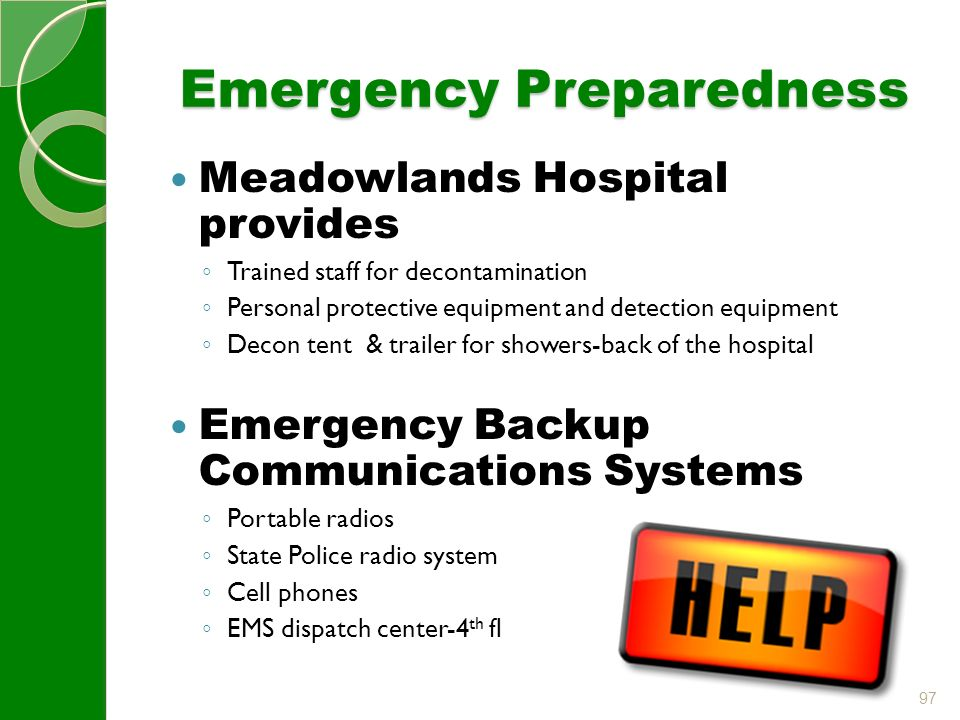 97 Emergency Preparedness Meadowlands Hospital provides ◦ Trained staff for decontamination ◦ Personal protective equipment and detection equipment ◦ Decon tent & trailer for showers-back of the hospital Emergency Backup Communications Systems ◦ Portable radios ◦ State Police radio system ◦ Cell phones ◦ EMS dispatch center-4 th fl