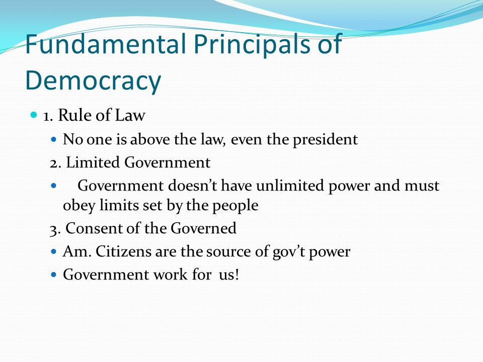 Fundamental Principals of Democracy 1. Rule of Law No one is above the law, even the president 2. Limited Government Government doesn't have unlimited