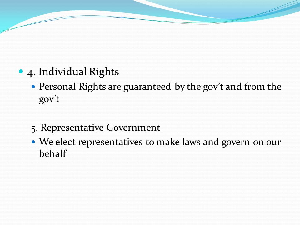 4. Individual Rights Personal Rights are guaranteed by the gov't and from the gov't 5. Representative Government We elect representatives to make laws
