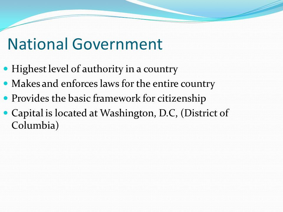 National Government Highest level of authority in a country Makes and enforces laws for the entire country Provides the basic framework for citizenshi