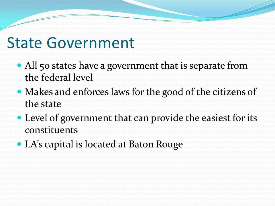 State Government All 50 states have a government that is separate from the federal level Makes and enforces laws for the good of the citizens of the s
