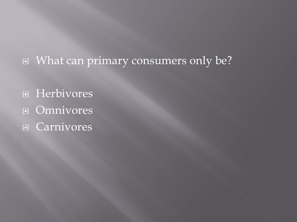  What can primary consumers only be  Herbivores  Omnivores  Carnivores