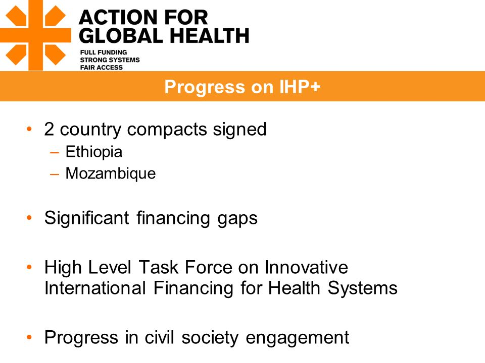 2 country compacts signed –Ethiopia –Mozambique Significant financing gaps High Level Task Force on Innovative International Financing for Health Systems Progress in civil society engagement Progress on IHP+