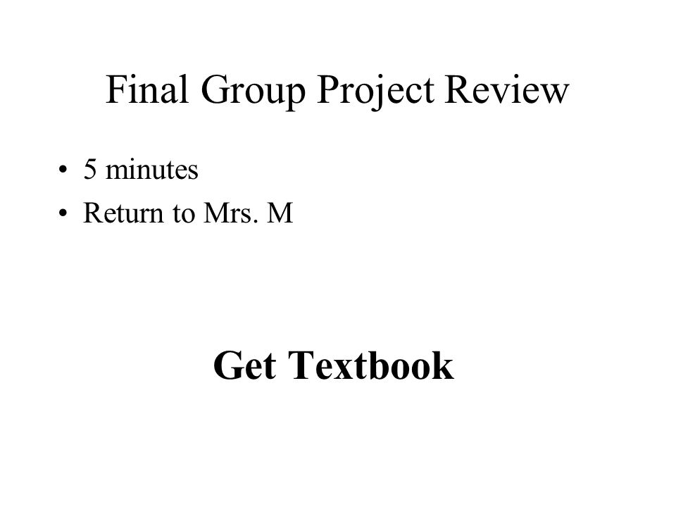 Final Group Project Review 5 minutes Return to Mrs. M Get Textbook