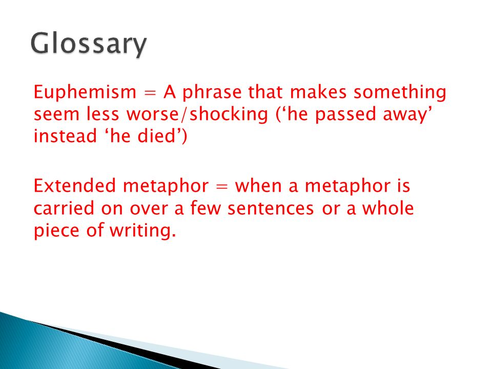Euphemism = A phrase that makes something seem less worse/shocking ('he passed away' instead 'he died') Extended metaphor = when a metaphor is carried on over a few sentences or a whole piece of writing.