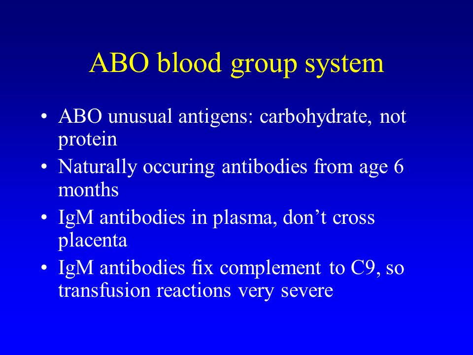 ABO blood group system ABO unusual antigens: carbohydrate, not protein Naturally occuring antibodies from age 6 months IgM antibodies in plasma, don't cross placenta IgM antibodies fix complement to C9, so transfusion reactions very severe