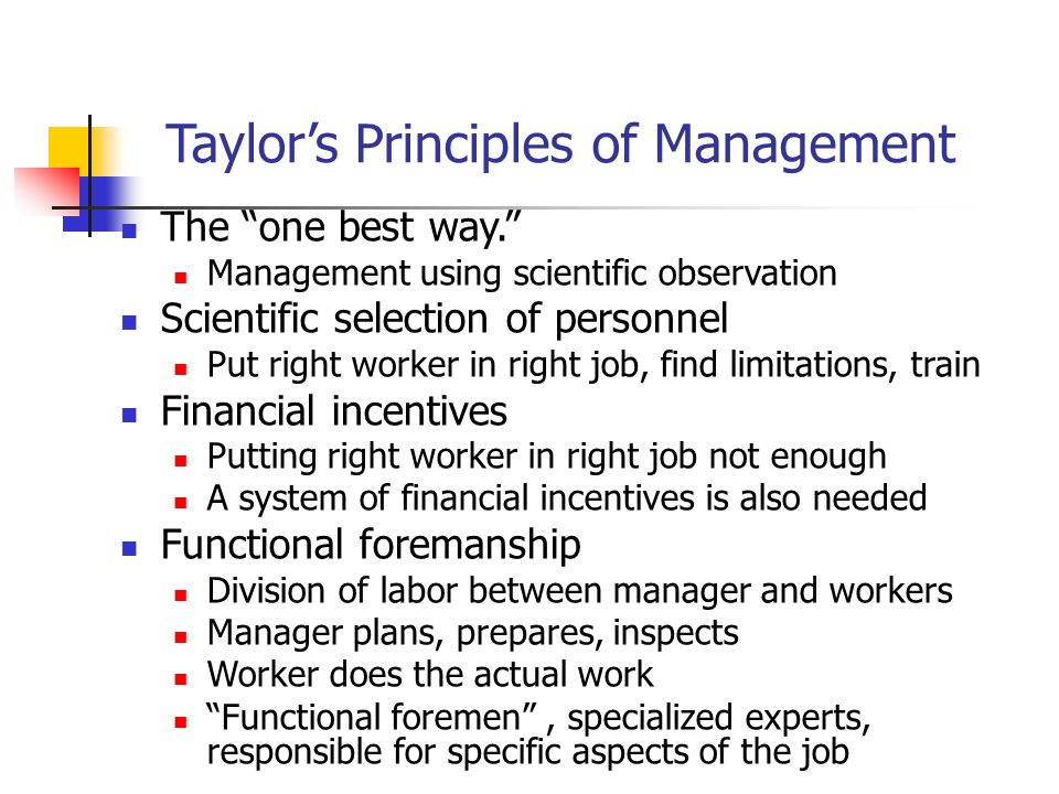Taylor's Principles of Management The one best way. Management using scientific observation Scientific selection of personnel Put right worker in right job, find limitations, train Financial incentives Putting right worker in right job not enough A system of financial incentives is also needed Functional foremanship Division of labor between manager and workers Manager plans, prepares, inspects Worker does the actual work Functional foremen , specialized experts, responsible for specific aspects of the job