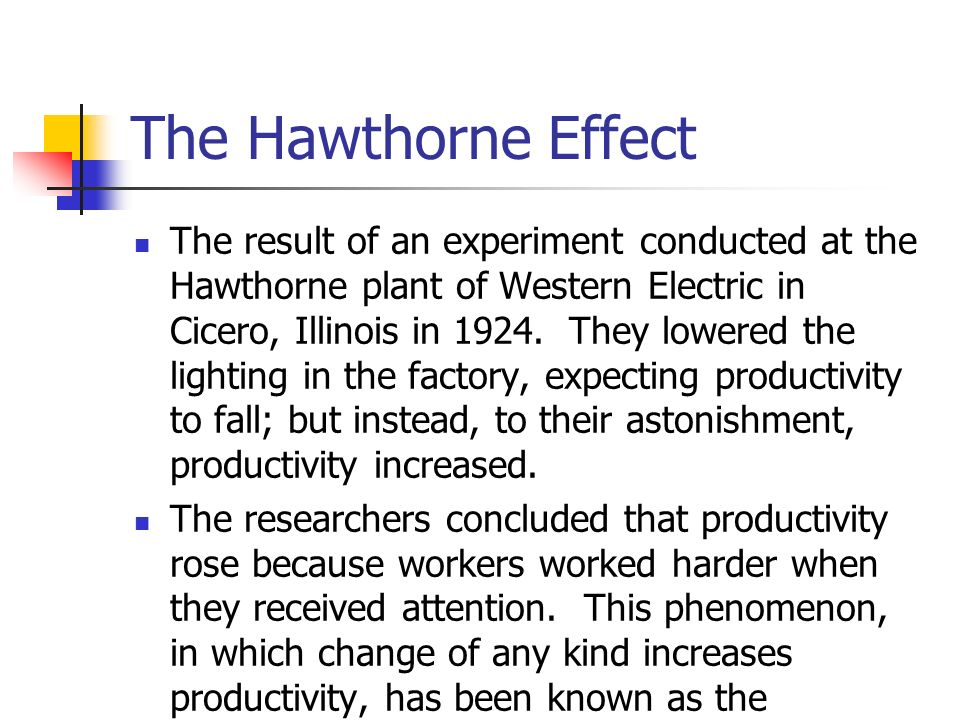 The Hawthorne Effect The result of an experiment conducted at the Hawthorne plant of Western Electric in Cicero, Illinois in 1924.