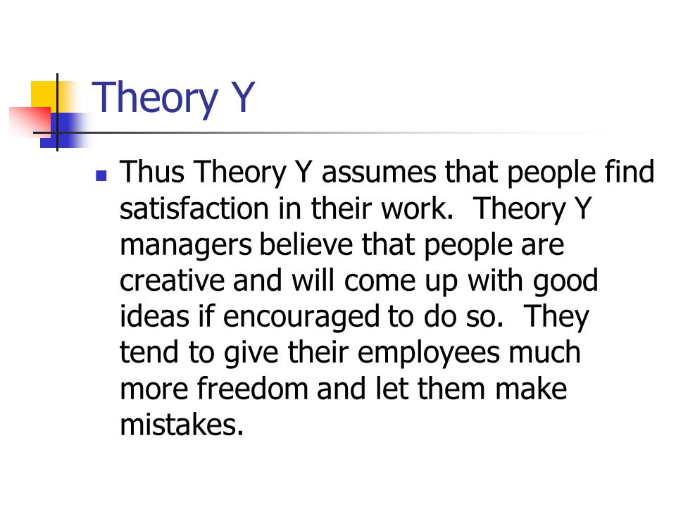 Theory Y Thus Theory Y assumes that people find satisfaction in their work.