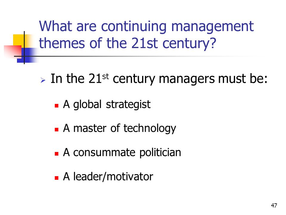 47 What are continuing management themes of the 21st century.