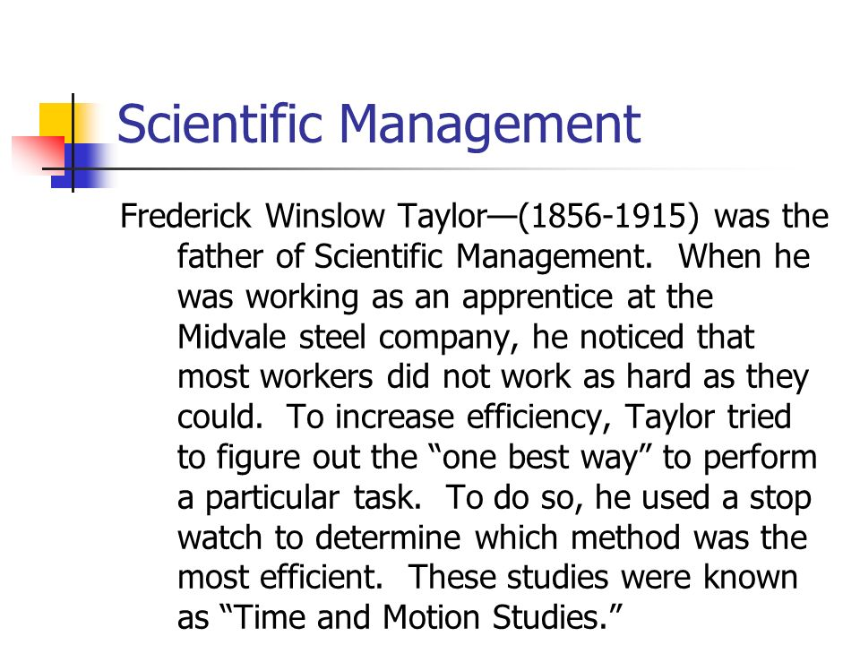 Scientific Management Frederick Winslow Taylor—(1856-1915) was the father of Scientific Management.