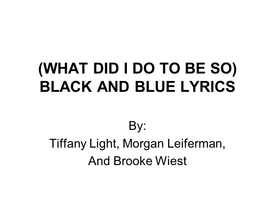 Lyric black lyrics : WHAT DID I DO TO BE SO) BLACK AND BLUE LYRICS By: Tiffany Light ...