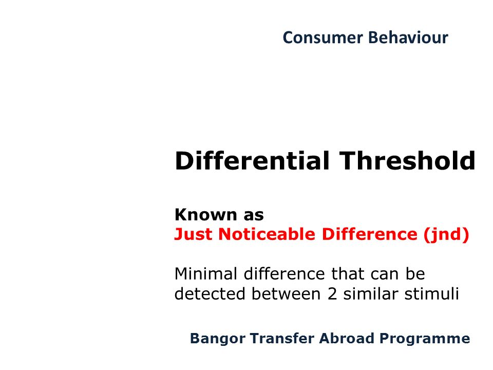 Consumer Behaviour Bangor Transfer Abroad Programme Differential Threshold Known as Just Noticeable Difference (jnd) Minimal difference that can be detected between 2 similar stimuli