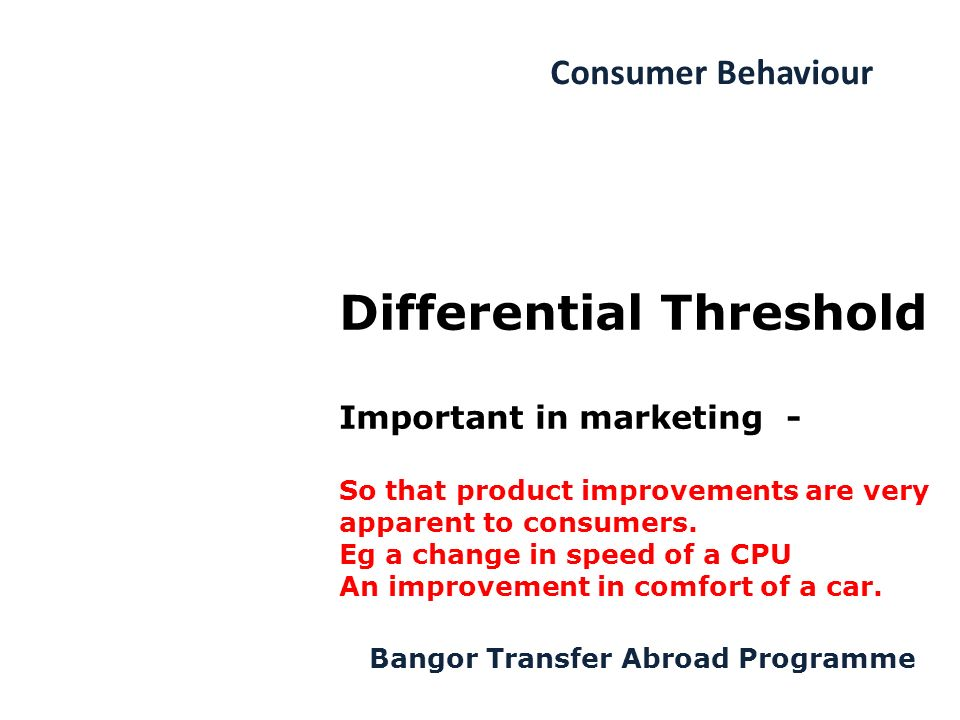Consumer Behaviour Bangor Transfer Abroad Programme Differential Threshold Important in marketing - So that product improvements are very apparent to consumers.