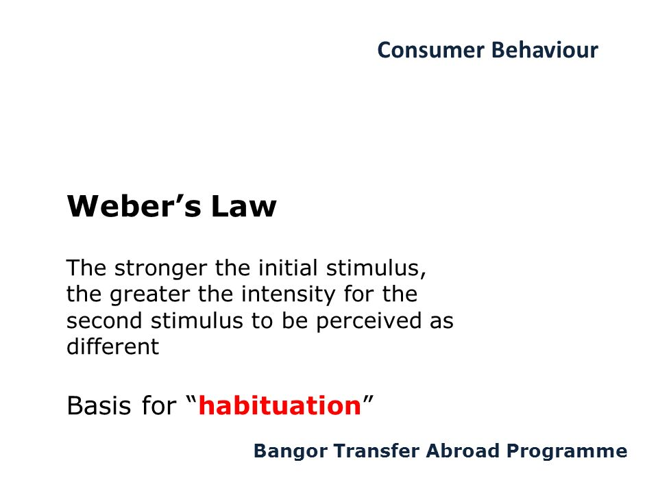 Consumer Behaviour Bangor Transfer Abroad Programme Weber's Law The stronger the initial stimulus, the greater the intensity for the second stimulus to be perceived as different Basis for habituation