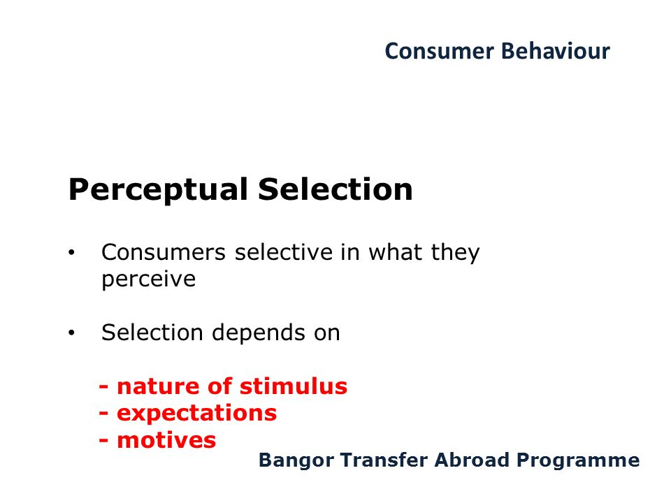 Consumer Behaviour Bangor Transfer Abroad Programme Perceptual Selection Consumers selective in what they perceive Selection depends on - nature of stimulus - expectations - motives