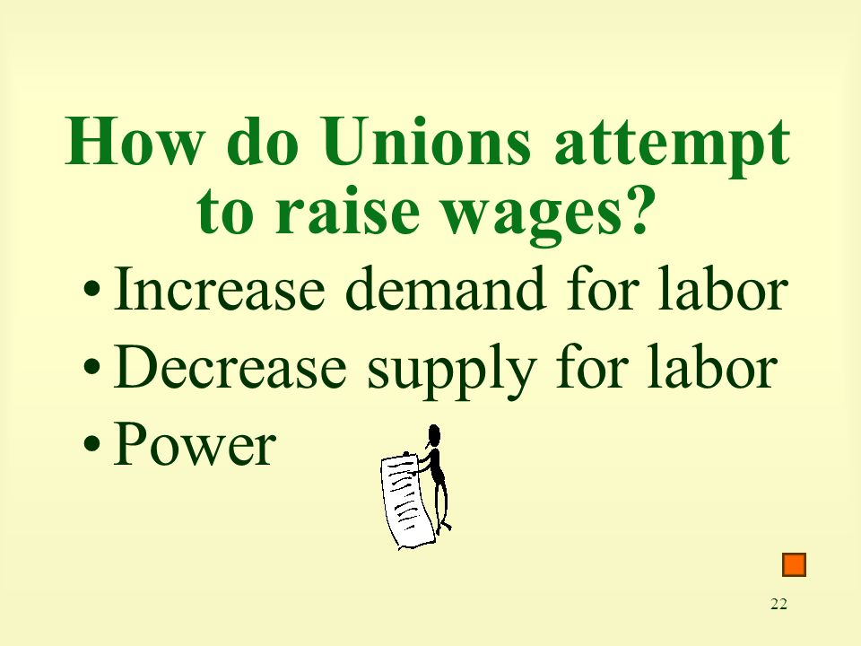 22 How do Unions attempt to raise wages? Increase demand for labor Decrease supply for labor Power