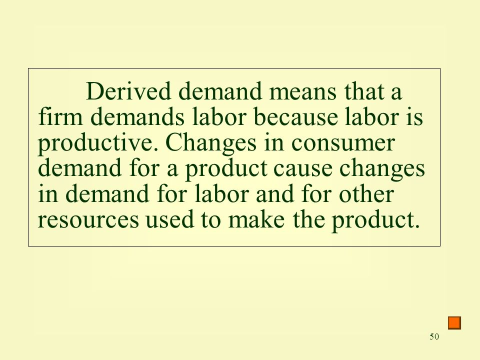 50 Derived demand means that a firm demands labor because labor is productive.