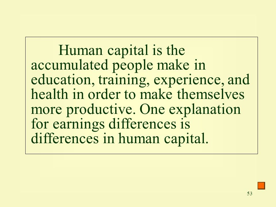 53 Human capital is the accumulated people make in education, training, experience, and health in order to make themselves more productive.