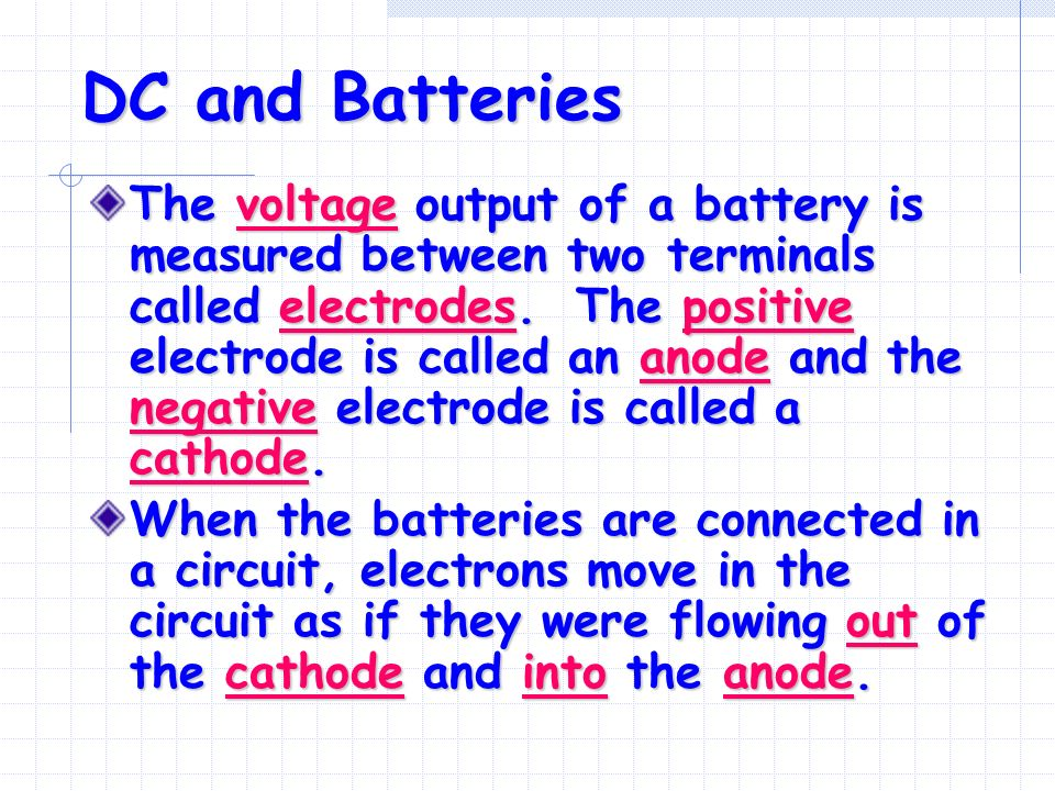 DC and Batteries The voltage output of a battery is measured between two terminals called electrodes.