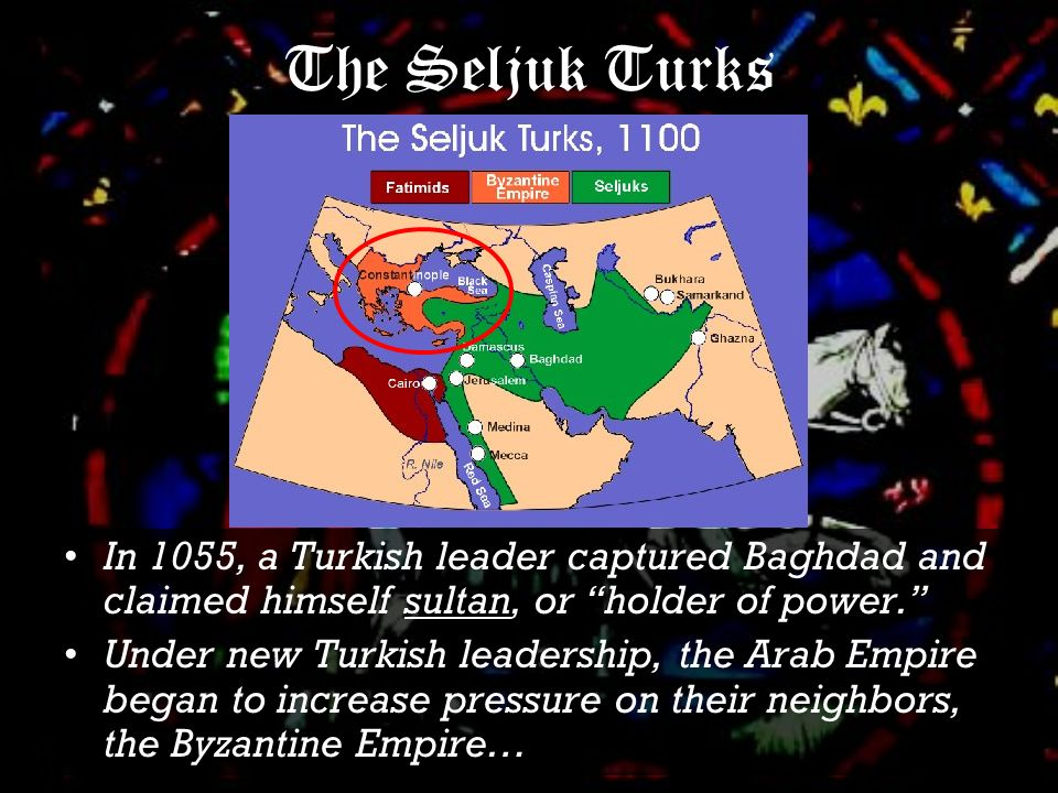 The Seljuk Turks In 1055, a Turkish leader captured Baghdad and claimed himself sultan, or holder of power. Under new Turkish leadership, the Arab Empire began to increase pressure on their neighbors, the Byzantine Empire…