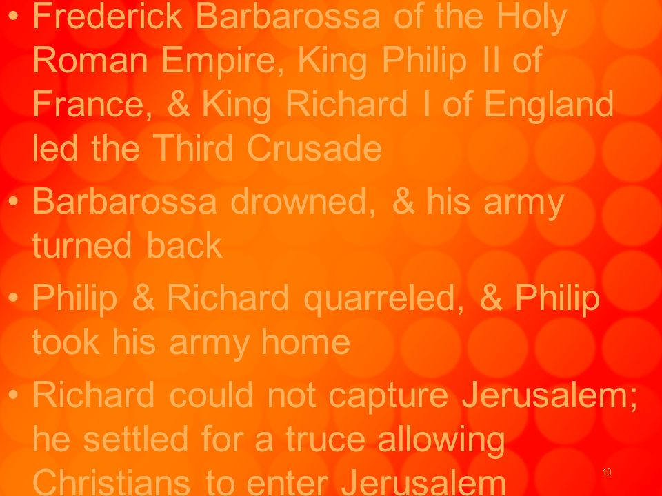 10 Frederick Barbarossa of the Holy Roman Empire, King Philip II of France, & King Richard I of England led the Third Crusade Barbarossa drowned, & his army turned back Philip & Richard quarreled, & Philip took his army home Richard could not capture Jerusalem; he settled for a truce allowing Christians to enter Jerusalem