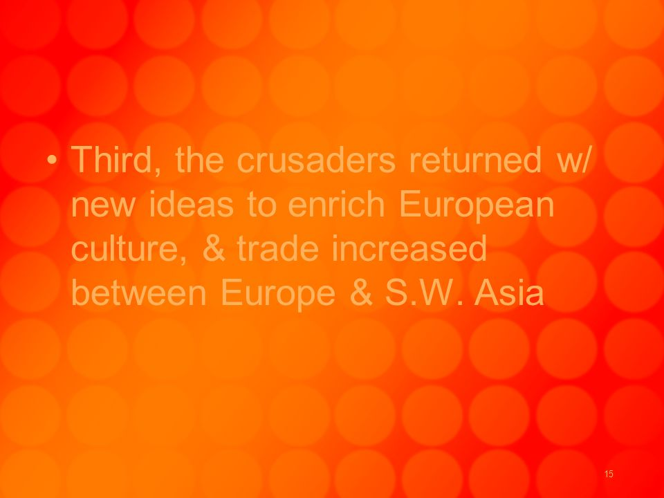 15 Third, the crusaders returned w/ new ideas to enrich European culture, & trade increased between Europe & S.W.