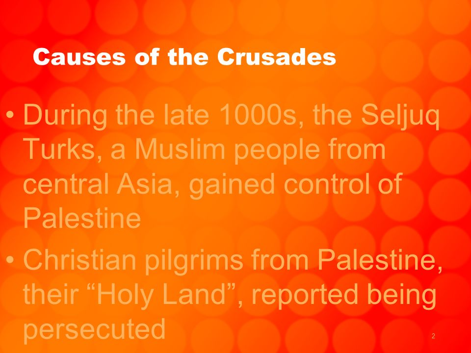 2 Causes of the Crusades During the late 1000s, the Seljuq Turks, a Muslim people from central Asia, gained control of Palestine Christian pilgrims from Palestine, their Holy Land , reported being persecuted