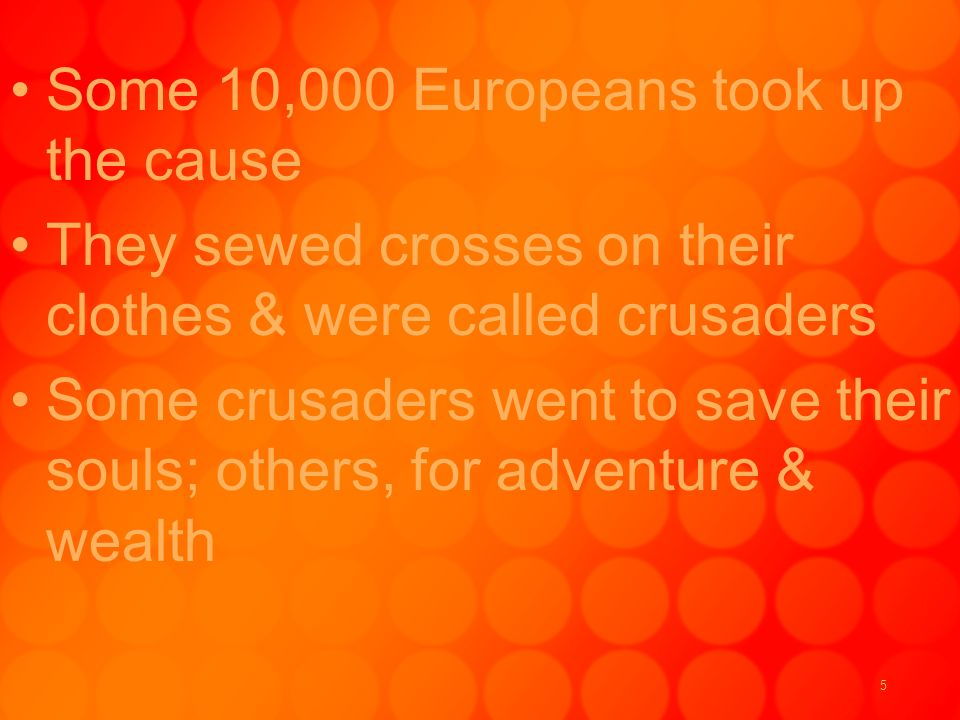 5 Some 10,000 Europeans took up the cause They sewed crosses on their clothes & were called crusaders Some crusaders went to save their souls; others, for adventure & wealth