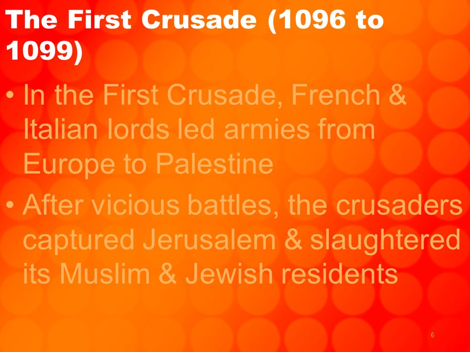 6 The First Crusade (1096 to 1099) In the First Crusade, French & Italian lords led armies from Europe to Palestine After vicious battles, the crusaders captured Jerusalem & slaughtered its Muslim & Jewish residents