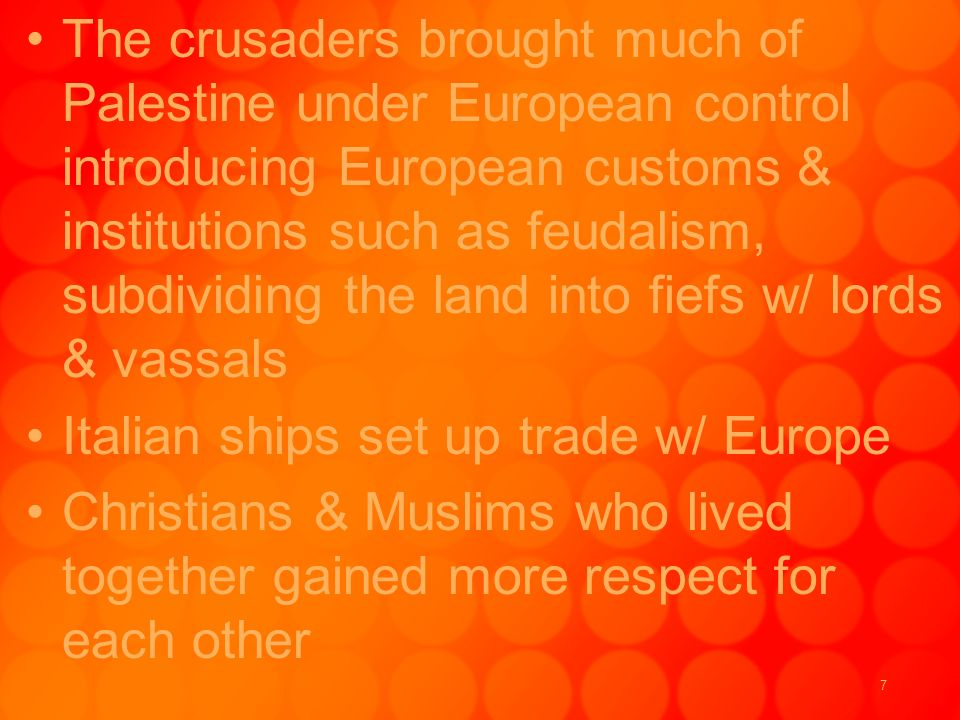 7 The crusaders brought much of Palestine under European control introducing European customs & institutions such as feudalism, subdividing the land into fiefs w/ lords & vassals Italian ships set up trade w/ Europe Christians & Muslims who lived together gained more respect for each other