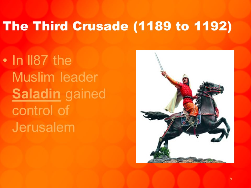 9 The Third Crusade (1189 to 1192) In ll87 the Muslim leader Saladin gained control of Jerusalem