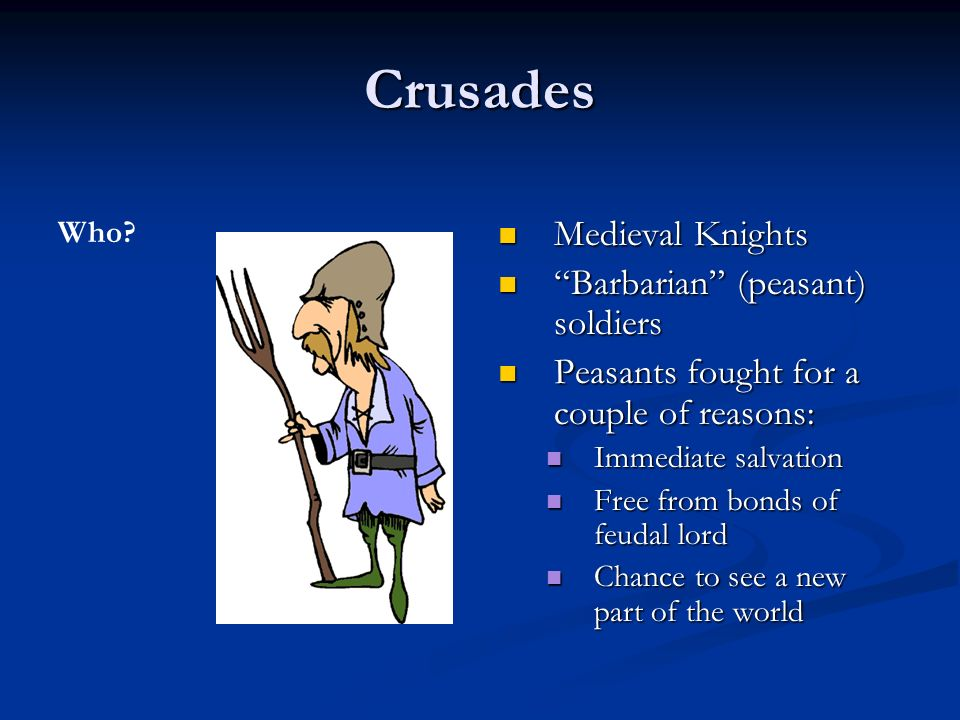 Crusades Medieval Knights Medieval Knights Barbarian (peasant) soldiers Barbarian (peasant) soldiers Peasants fought for a couple of reasons: Peasants fought for a couple of reasons: Immediate salvation Immediate salvation Free from bonds of feudal lord Free from bonds of feudal lord Chance to see a new part of the world Chance to see a new part of the world Who
