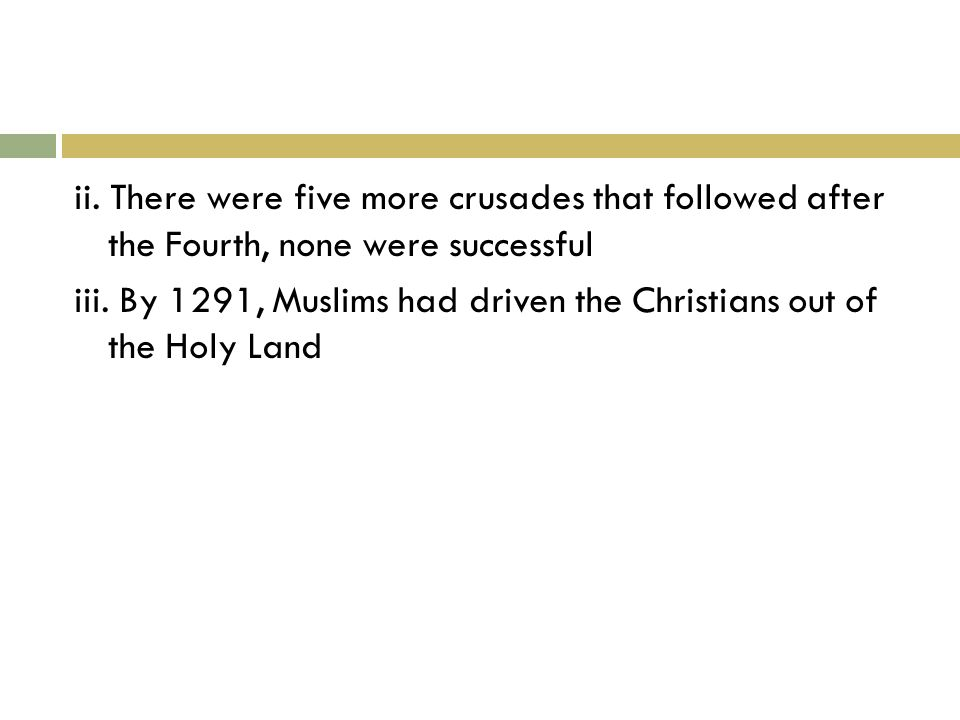 ii. There were five more crusades that followed after the Fourth, none were successful iii.
