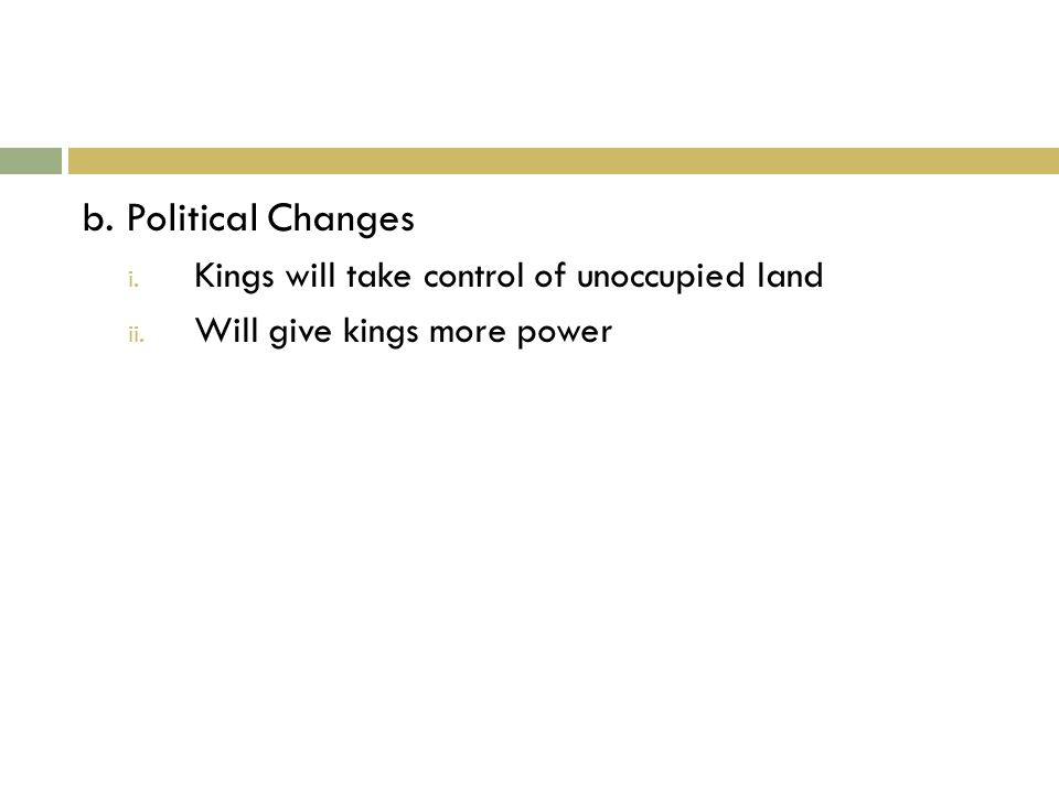 b. Political Changes i. Kings will take control of unoccupied land ii. Will give kings more power