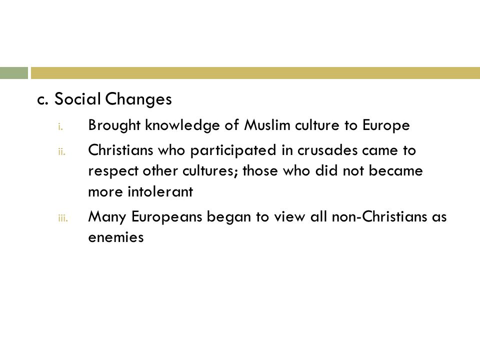 c. Social Changes i. Brought knowledge of Muslim culture to Europe ii.