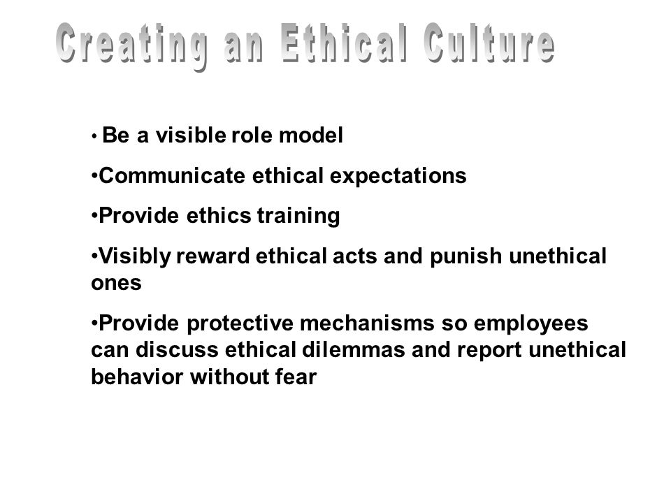 Be a visible role model Communicate ethical expectations Provide ethics training Visibly reward ethical acts and punish unethical ones Provide protect