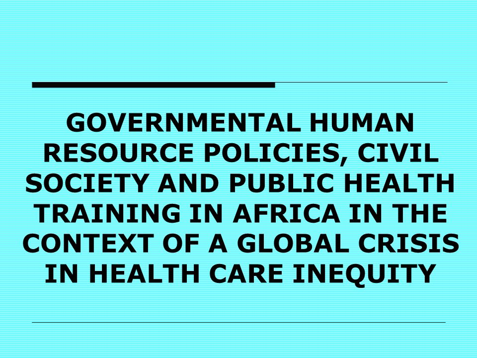 GOVERNMENTAL HUMAN RESOURCE POLICIES, CIVIL SOCIETY AND PUBLIC HEALTH TRAINING IN AFRICA IN THE CONTEXT OF A GLOBAL CRISIS IN HEALTH CARE INEQUITY