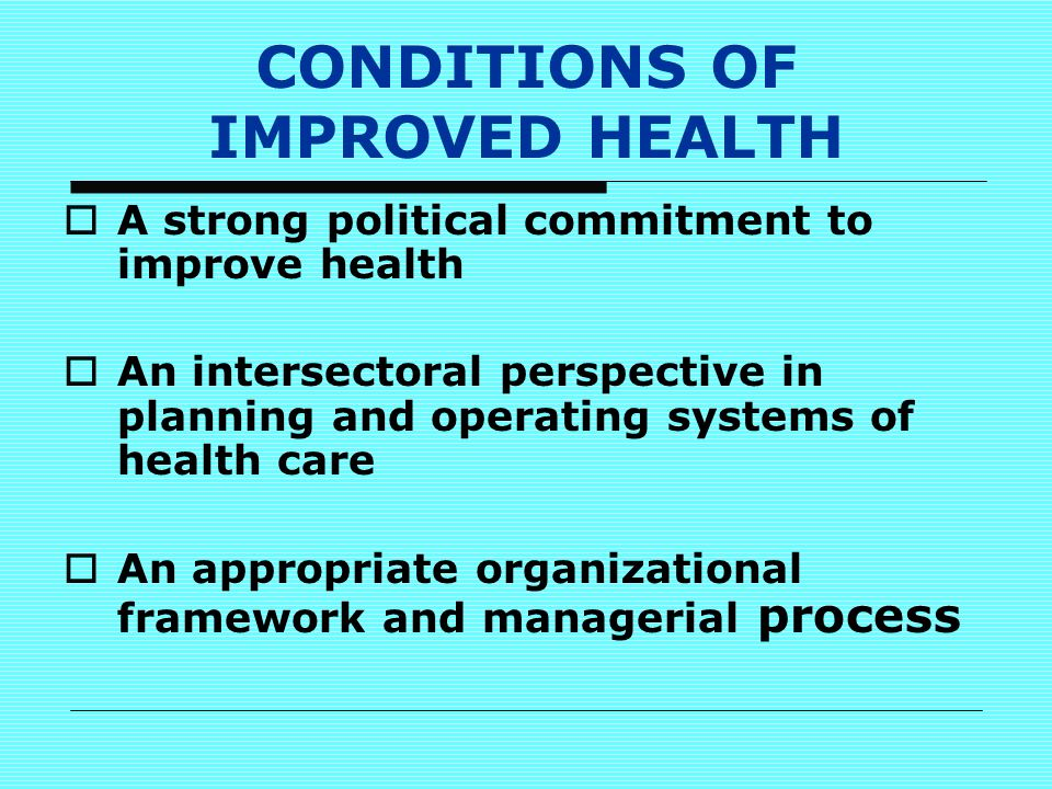 CONDITIONS OF IMPROVED HEALTH  A strong political commitment to improve health  An intersectoral perspective in planning and operating systems of health care  An appropriate organizational framework and managerial process