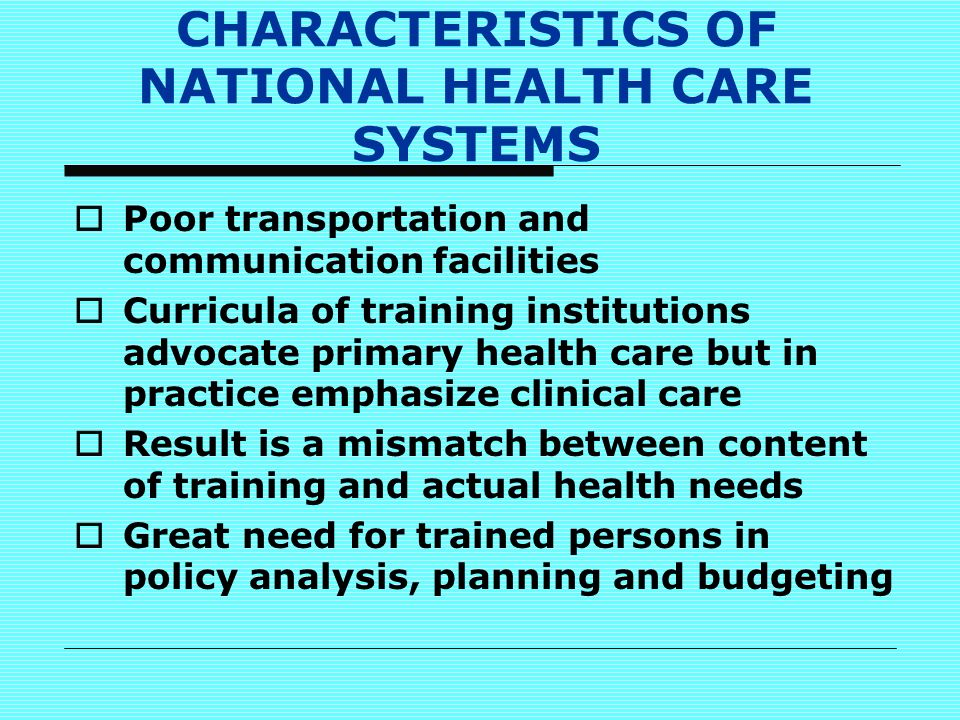 CHARACTERISTICS OF NATIONAL HEALTH CARE SYSTEMS  Poor transportation and communication facilities  Curricula of training institutions advocate primary health care but in practice emphasize clinical care  Result is a mismatch between content of training and actual health needs  Great need for trained persons in policy analysis, planning and budgeting