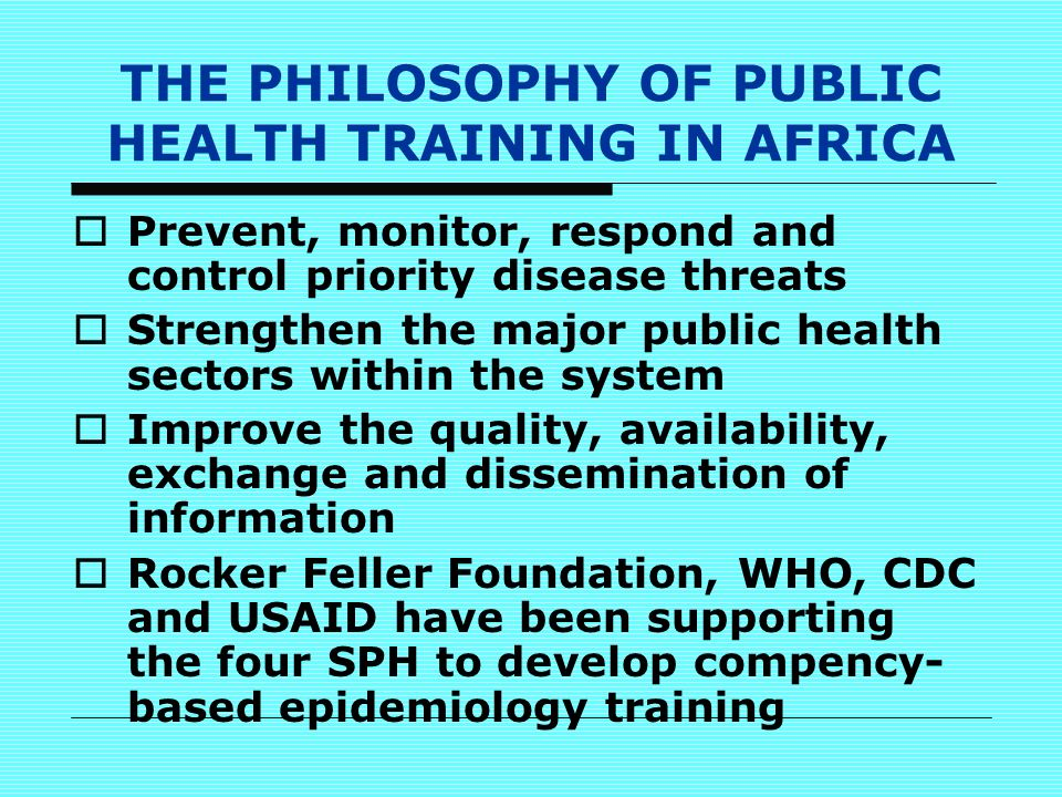 THE PHILOSOPHY OF PUBLIC HEALTH TRAINING IN AFRICA  Prevent, monitor, respond and control priority disease threats  Strengthen the major public health sectors within the system  Improve the quality, availability, exchange and dissemination of information  Rocker Feller Foundation, WHO, CDC and USAID have been supporting the four SPH to develop compency- based epidemiology training