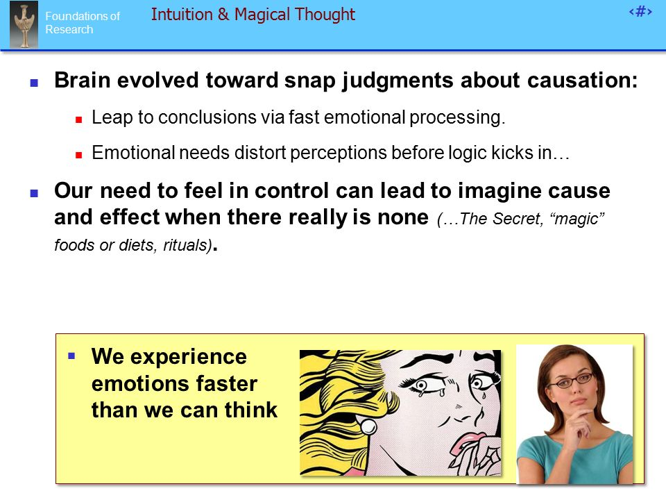 Foundations of Research 53 Intuition & Magical Thought Brain evolved toward snap judgments about causation: Leap to conclusions via fast emotional processing.